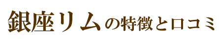銀座リムの特徴と口コミ